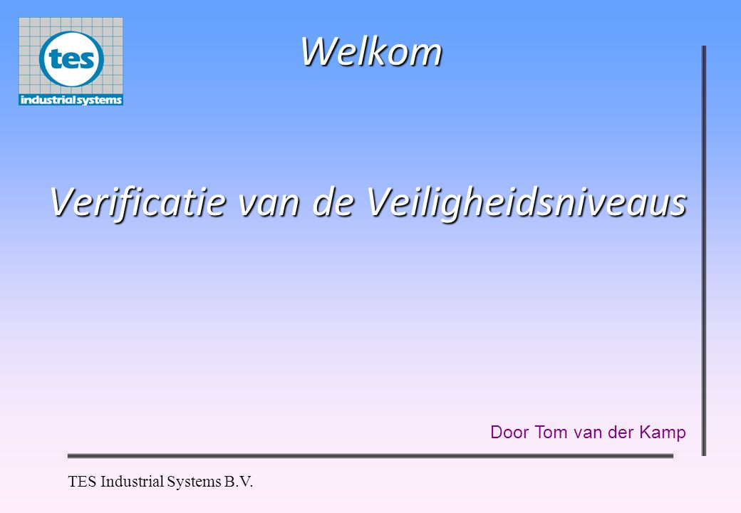 TES Industrial Systems B.V. Welkom Door Tom van der Kamp Verificatie van de Veiligheidsniveaus