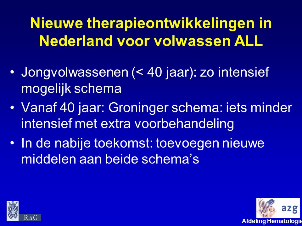 Afdeling Hematologie umcg Nieuwe therapieontwikkelingen in Nederland voor volwassen ALL •Jongvolwassenen (< 40 jaar): zo intensief mogelijk schema •Va