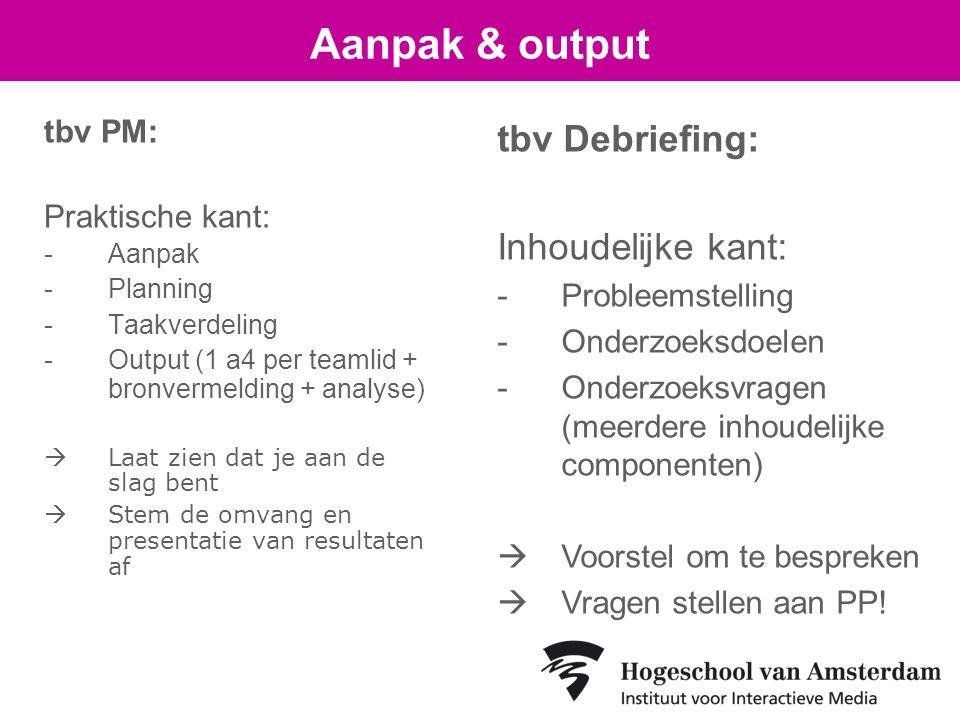 tbv PM: Praktische kant: -Aanpak -Planning -Taakverdeling -Output (1 a4 per teamlid + bronvermelding + analyse)  Laat zien dat je aan de slag bent  Stem de omvang en presentatie van resultaten af Aanpak & output tbv Debriefing: Inhoudelijke kant: -Probleemstelling -Onderzoeksdoelen -Onderzoeksvragen (meerdere inhoudelijke componenten)  Voorstel om te bespreken  Vragen stellen aan PP!