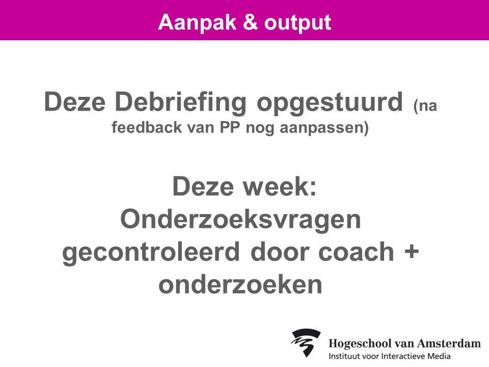 Deze Debriefing opgestuurd (na feedback van PP nog aanpassen) Deze week: Onderzoeksvragen gecontroleerd door coach + onderzoeken Aanpak & output