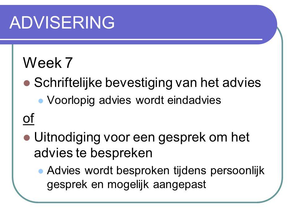 ADVISERING Week 7  Schriftelijke bevestiging van het advies  Voorlopig advies wordt eindadvies of  Uitnodiging voor een gesprek om het advies te be