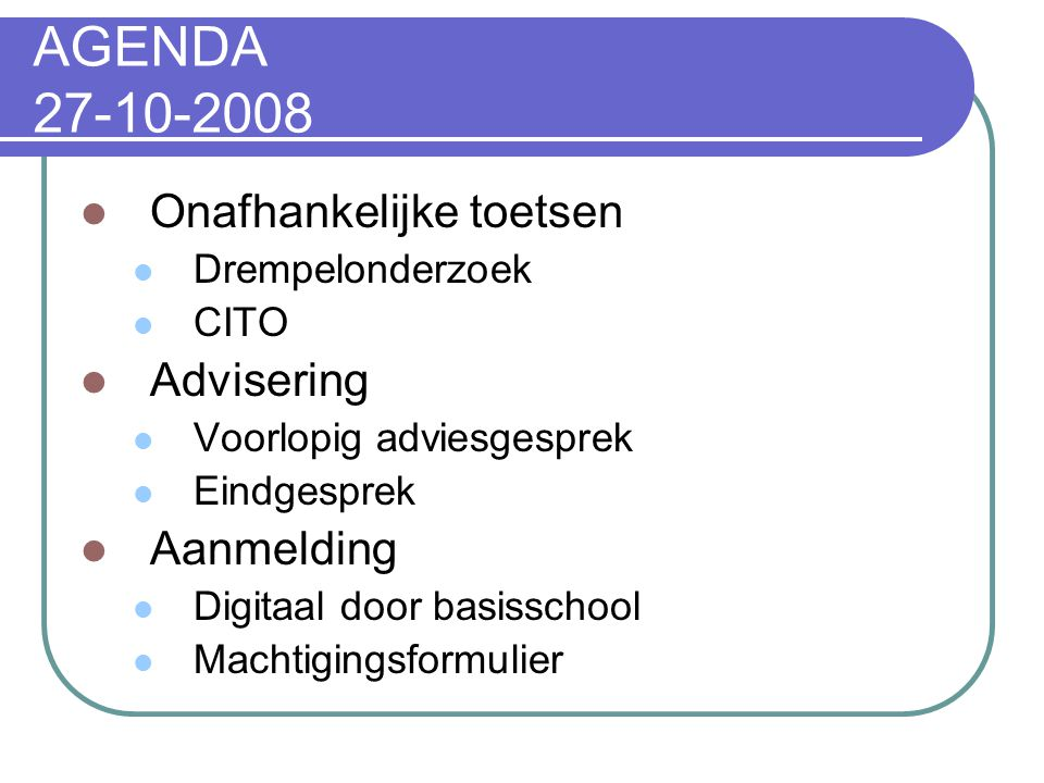 AGENDA 27-10-2008  Onafhankelijke toetsen  Drempelonderzoek  CITO  Advisering  Voorlopig adviesgesprek  Eindgesprek  Aanmelding  Digitaal door