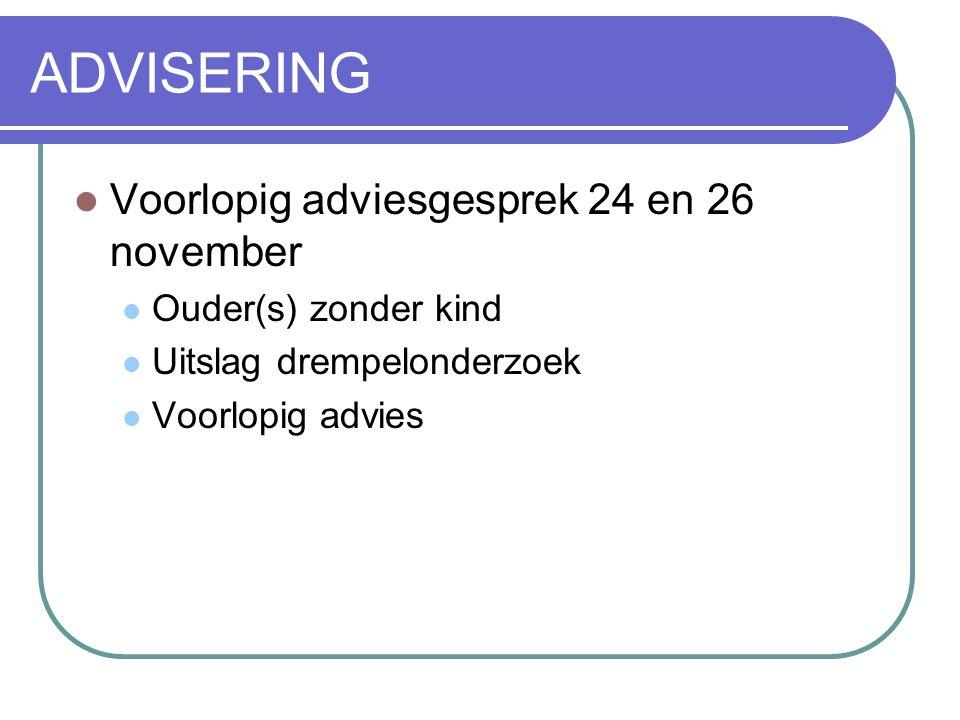 ADVISERING  Voorlopig adviesgesprek 24 en 26 november  Ouder(s) zonder kind  Uitslag drempelonderzoek  Voorlopig advies