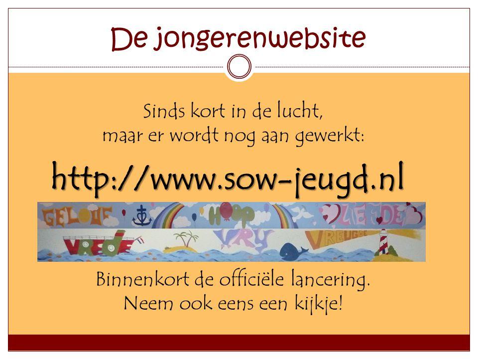 De jongerenwebsite Sinds kort in de lucht, maar er wordt nog aan gewerkt: http://www.sow-jeugd.nl Binnenkort de officiële lancering. Neem ook eens een