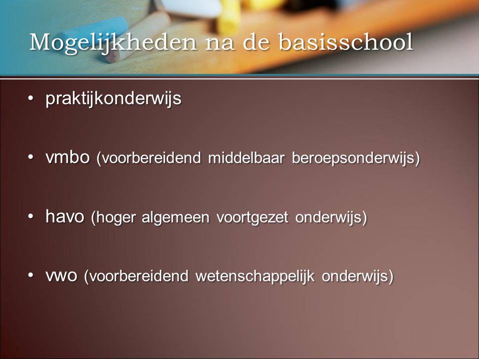 Mogelijkheden na de basisschool •praktijkonderwijs •vmbo (voorbereidend middelbaar beroepsonderwijs) •havo (hoger algemeen voortgezet onderwijs) •vwo (voorbereidend wetenschappelijk onderwijs)