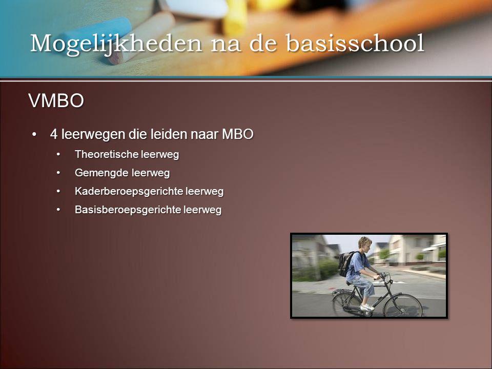 Mogelijkheden na de basisschool VMBO •4 leerwegen die leiden naar MBO •Theoretische leerweg •Gemengde leerweg •Kaderberoepsgerichte leerweg •Basisberoepsgerichte leerweg