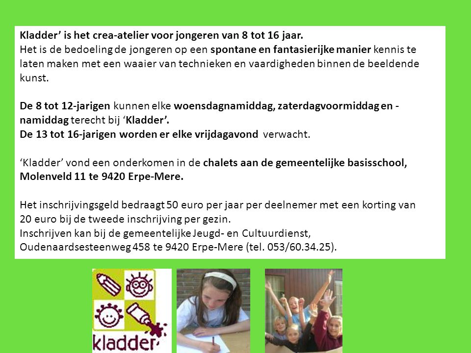 Kladder' is het crea-atelier voor jongeren van 8 tot 16 jaar. Het is de bedoeling de jongeren op een spontane en fantasierijke manier kennis te laten