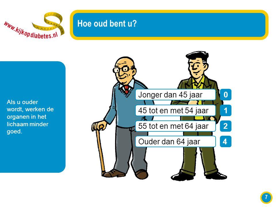 7 Hoe oud bent u? Als u ouder wordt, werken de organen in het lichaam minder goed. Jonger dan 45 jaar0 45 tot en met 54 jaar1 55 tot en met 64 jaar2 O