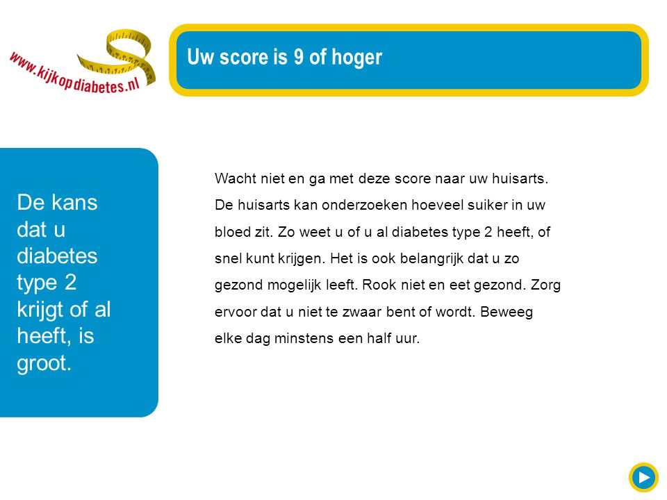 Wacht niet en ga met deze score naar uw huisarts. De huisarts kan onderzoeken hoeveel suiker in uw bloed zit. Zo weet u of u al diabetes type 2 heeft,