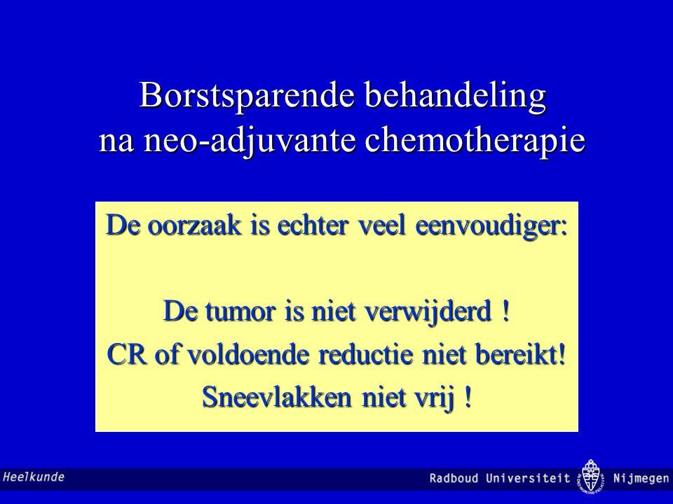 Borstsparende behandeling na neo-adjuvante chemotherapie De oorzaak is echter veel eenvoudiger: De tumor is niet verwijderd ! CR of voldoende reductie