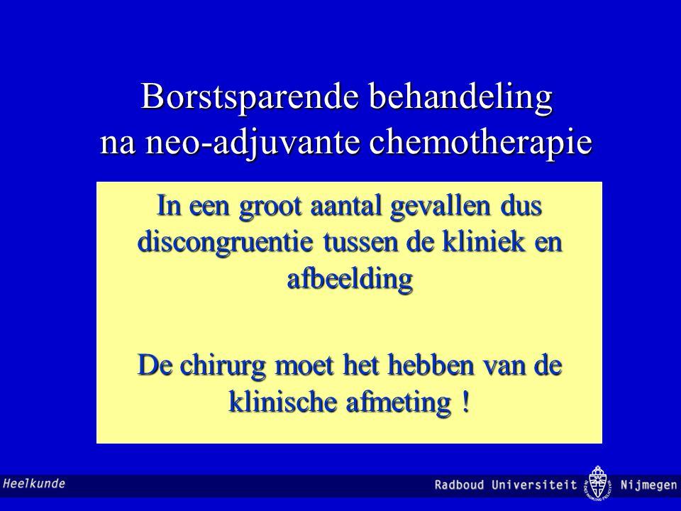 Borstsparende behandeling na neo-adjuvante chemotherapie In een groot aantal gevallen dus discongruentie tussen de kliniek en afbeelding De chirurg mo