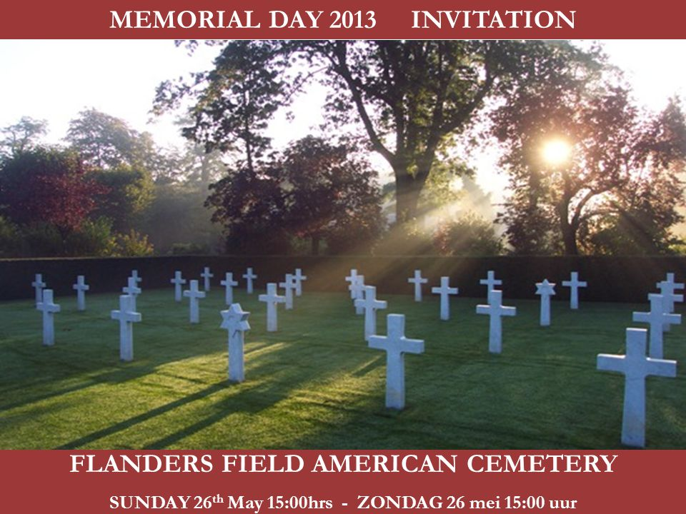 FLANDERS FIELD AMERICAN CEMETERY SUNDAY 26 th May 15:00hrs - ZONDAG 26 mei 15:00 uur MEMORIAL DAY 2013 INVITATION