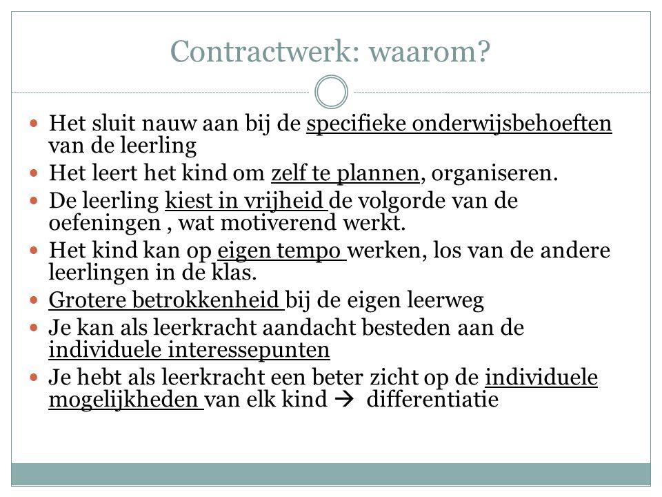 Contractwerk: waarom?  Het sluit nauw aan bij de specifieke onderwijsbehoeften van de leerling  Het leert het kind om zelf te plannen, organiseren.