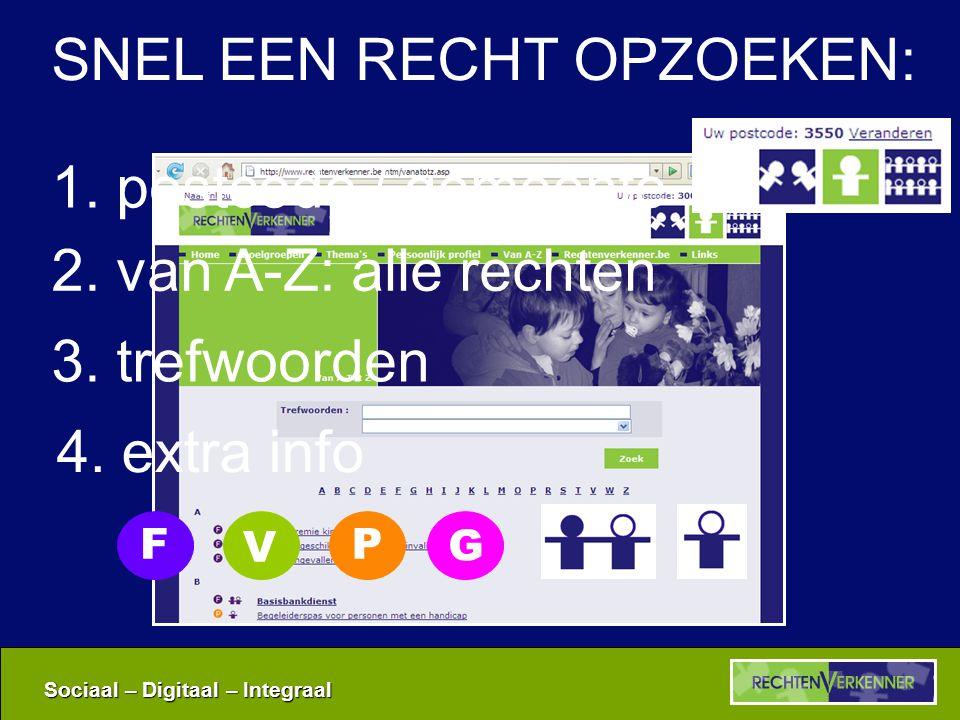 Sociaal – Digitaal – Integraal 1. postcode / gemeente 2. van A-Z: alle rechten 3. trefwoorden 4. extra info V G FP SNEL EEN RECHT OPZOEKEN: