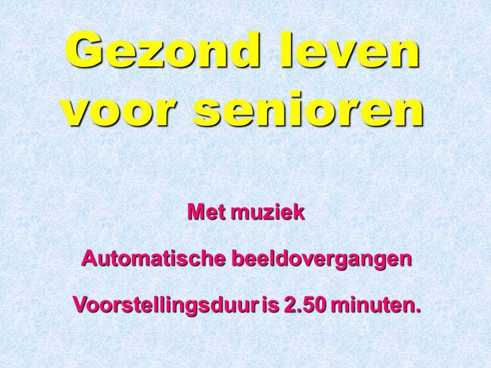 Gezond leven voor senioren Automatische beeldovergangen Voorstellingsduur is 2.50 minuten.