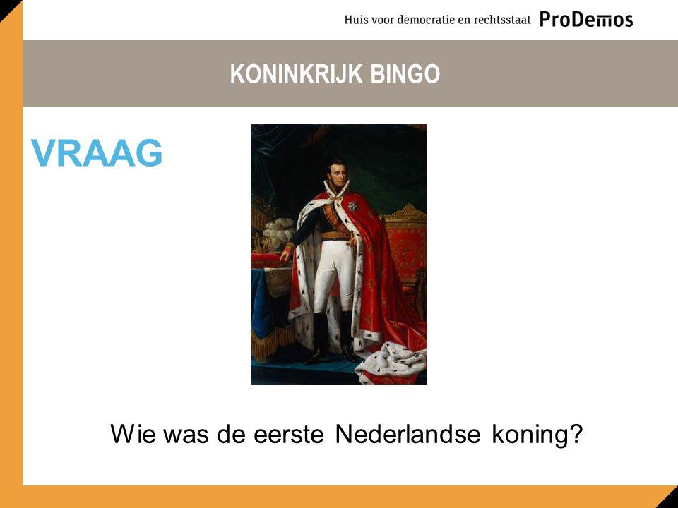 KONINKRIJK BINGO Wie was de eerste Nederlandse koning? VRAAG