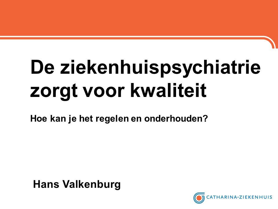 De ziekenhuispsychiatrie zorgt voor kwaliteit Hoe kan je het regelen en onderhouden? Hans Valkenburg