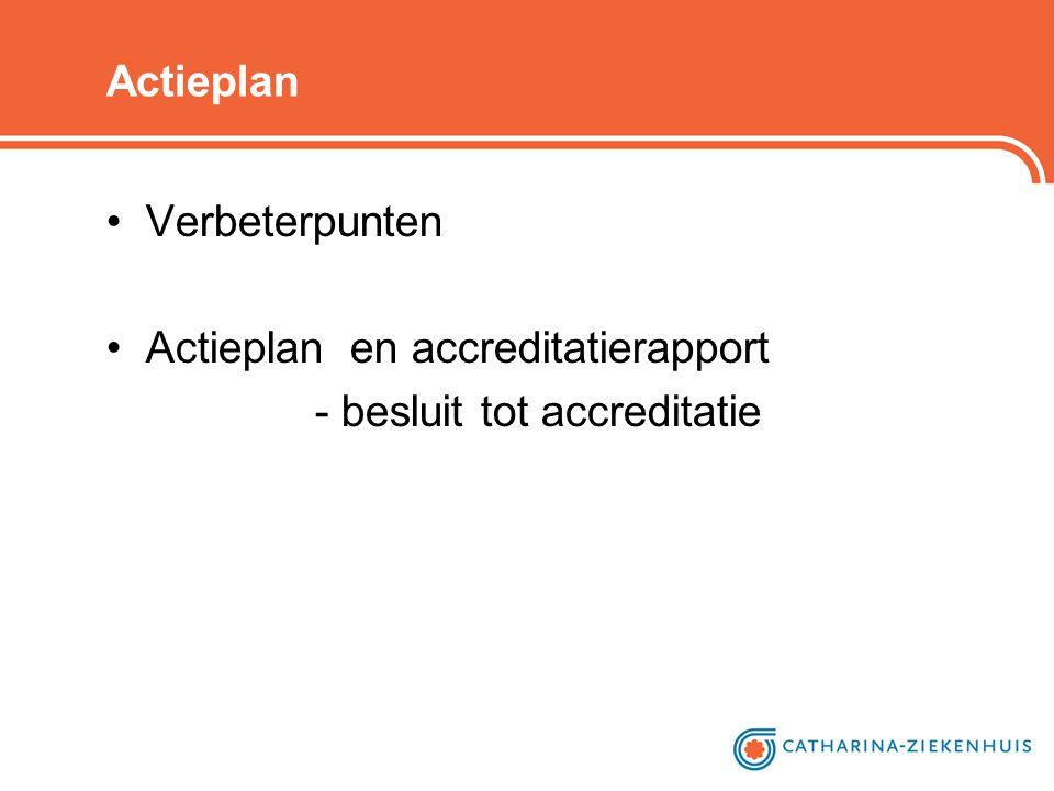 Actieplan •Verbeterpunten •Actieplan en accreditatierapport - besluit tot accreditatie