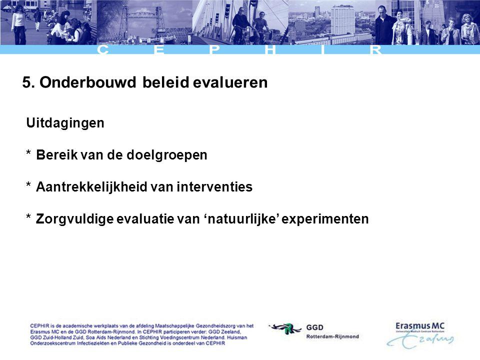 5. Onderbouwd beleid evalueren Uitdagingen *Bereik van de doelgroepen *Aantrekkelijkheid van interventies *Zorgvuldige evaluatie van 'natuurlijke' exp