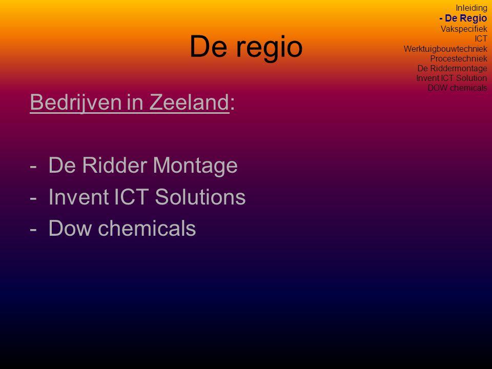 De regio Bedrijven in Zeeland: -De Ridder Montage -Invent ICT Solutions -Dow chemicals Inleiding - De Regio Vakspecifiek ICT Werktuigbouwtechniek Procestechniek De Riddermontage Invent ICT Solution DOW chemicals