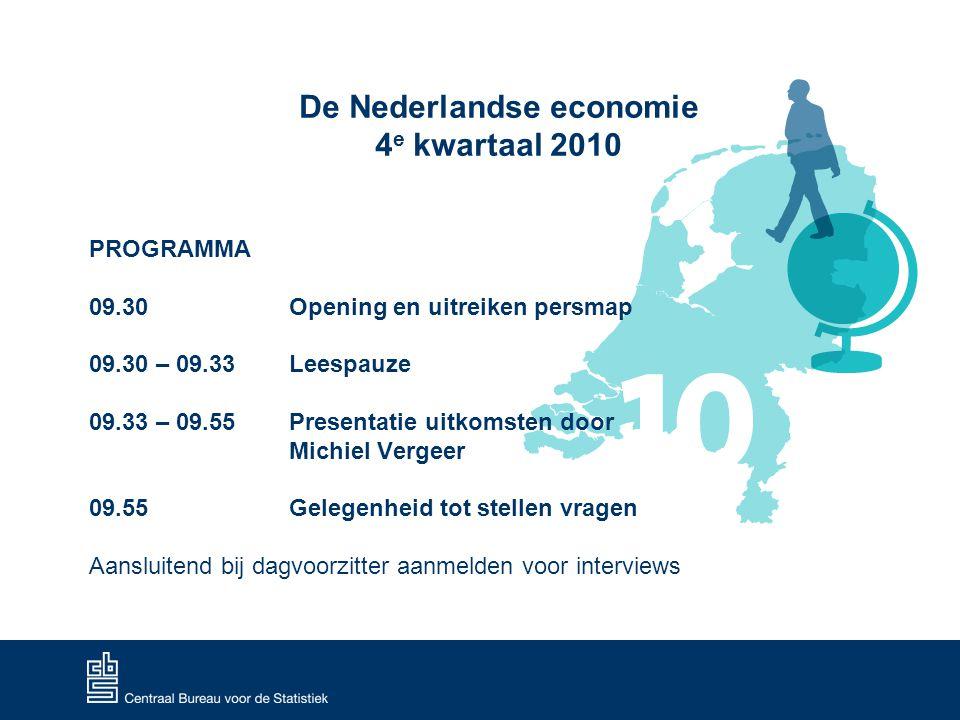 De Nederlandse economie 4 e kwartaal 2010 PROGRAMMA 09.30 Opening en uitreiken persmap 09.30 – 09.33 Leespauze 09.33 – 09.55 Presentatie uitkomsten door Michiel Vergeer 09.55 Gelegenheid tot stellen vragen Aansluitend bij dagvoorzitter aanmelden voor interviews