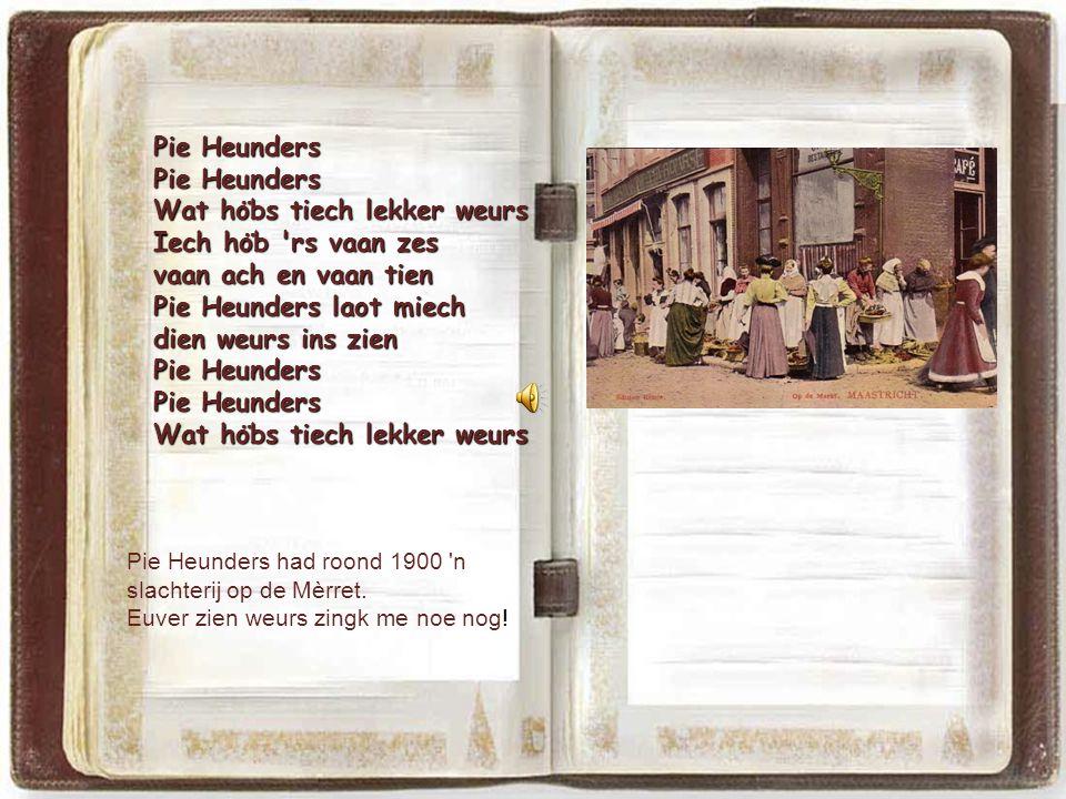 Pie Heunders Wat ho ̈ bs tiech lekker weurs Iech ho ̈ b rs vaan zes vaan ach en vaan tien Pie Heunders laot miech dien weurs ins zien Pie Heunders Wat ho ̈ bs tiech lekker weurs Pie Heunders had roond 1900 n slachterij op de Mèrret.