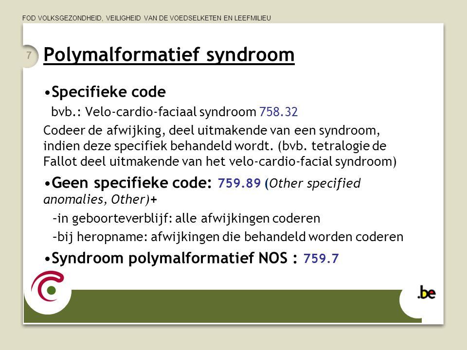 FOD VOLKSGEZONDHEID, VEILIGHEID VAN DE VOEDSELKETEN EN LEEFMILIEU 7 Polymalformatief syndroom •Specifieke code bvb.: Velo-cardio-faciaal syndroom 758.