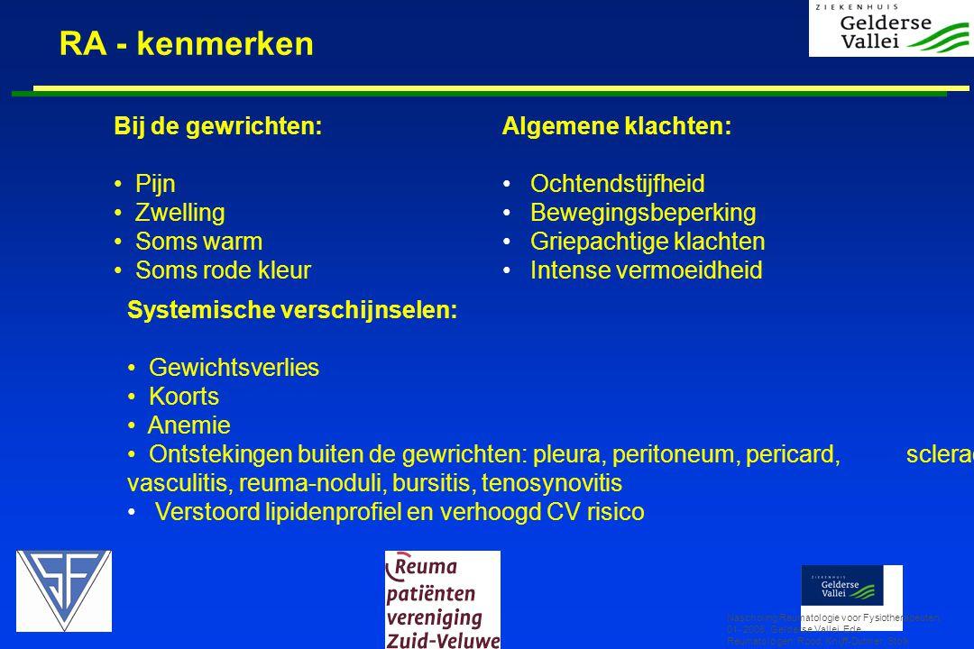 RA - kenmerken Nascholing Reumatologie voor Fysiotherapeuten, 01- 2008, Gelderse Vallei, Ede Reumatologen: Rood, Knijff-Dutmer, Stolk Bij de gewrichten: • Pijn • Zwelling • Soms warm • Soms rode kleur Algemene klachten: •Ochtendstijfheid •Bewegingsbeperking •Griepachtige klachten •Intense vermoeidheid Systemische verschijnselen: • Gewichtsverlies • Koorts • Anemie • Ontstekingen buiten de gewrichten: pleura, peritoneum, pericard, sclerae, vasculitis, reuma-noduli, bursitis, tenosynovitis •Verstoord lipidenprofiel en verhoogd CV risico