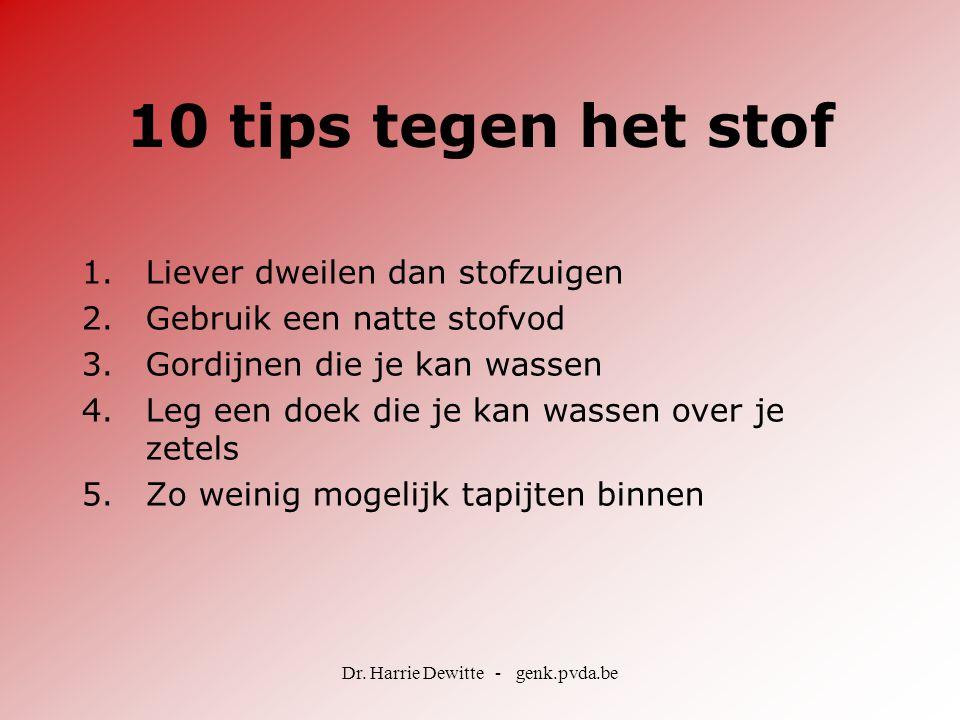 Dr. Harrie Dewitte - genk.pvda.be 10 tips tegen het stof 1.Liever dweilen dan stofzuigen 2.Gebruik een natte stofvod 3.Gordijnen die je kan wassen 4.L