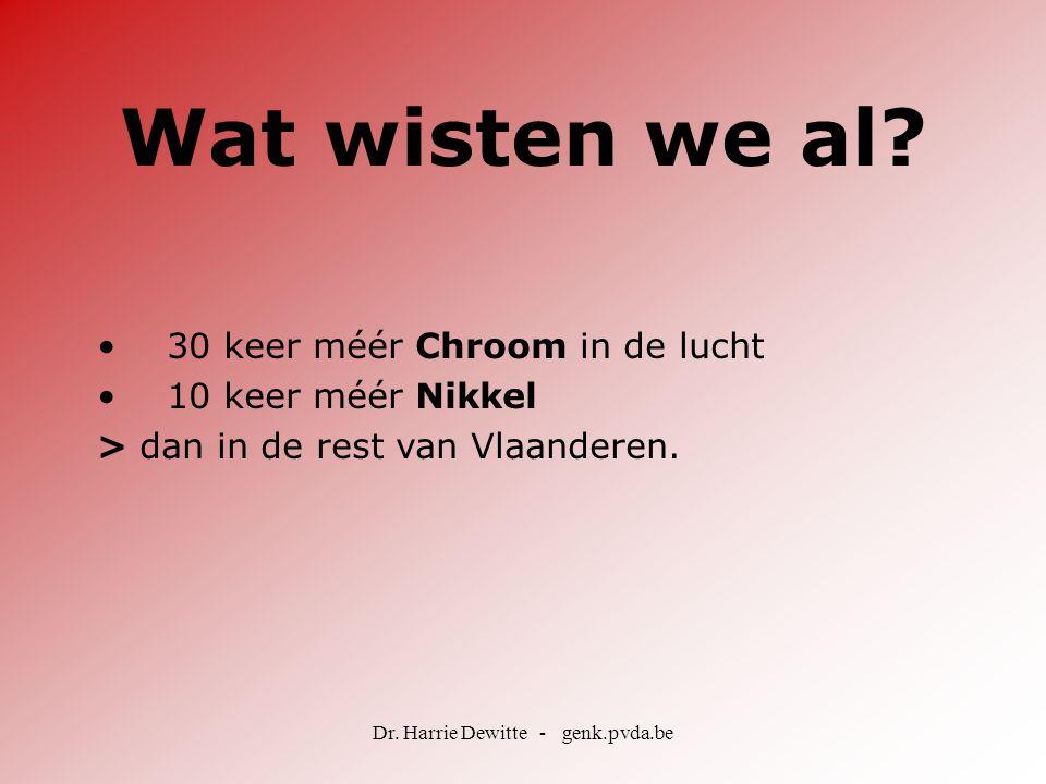 Dr. Harrie Dewitte - genk.pvda.be Wat wisten we al? •30 keer méér Chroom in de lucht •10 keer méér Nikkel > dan in de rest van Vlaanderen.