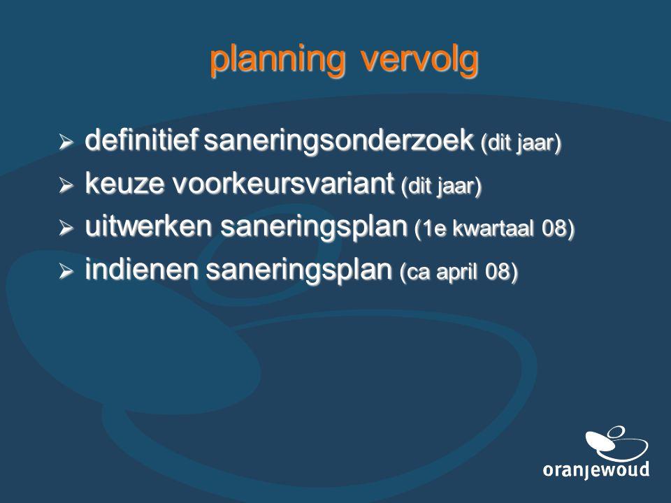 planning vervolg  definitief saneringsonderzoek (dit jaar)  keuze voorkeursvariant (dit jaar)  uitwerken saneringsplan (1e kwartaal 08)  indienen saneringsplan (ca april 08)