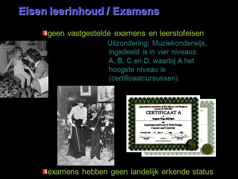 Eisen leerinhoud / Examens geen vastgestelde examens en leerstofeisen Uitzondering: Muziekonderwijs, ingedeeld is in vier niveaus: A, B, C en D, waarb