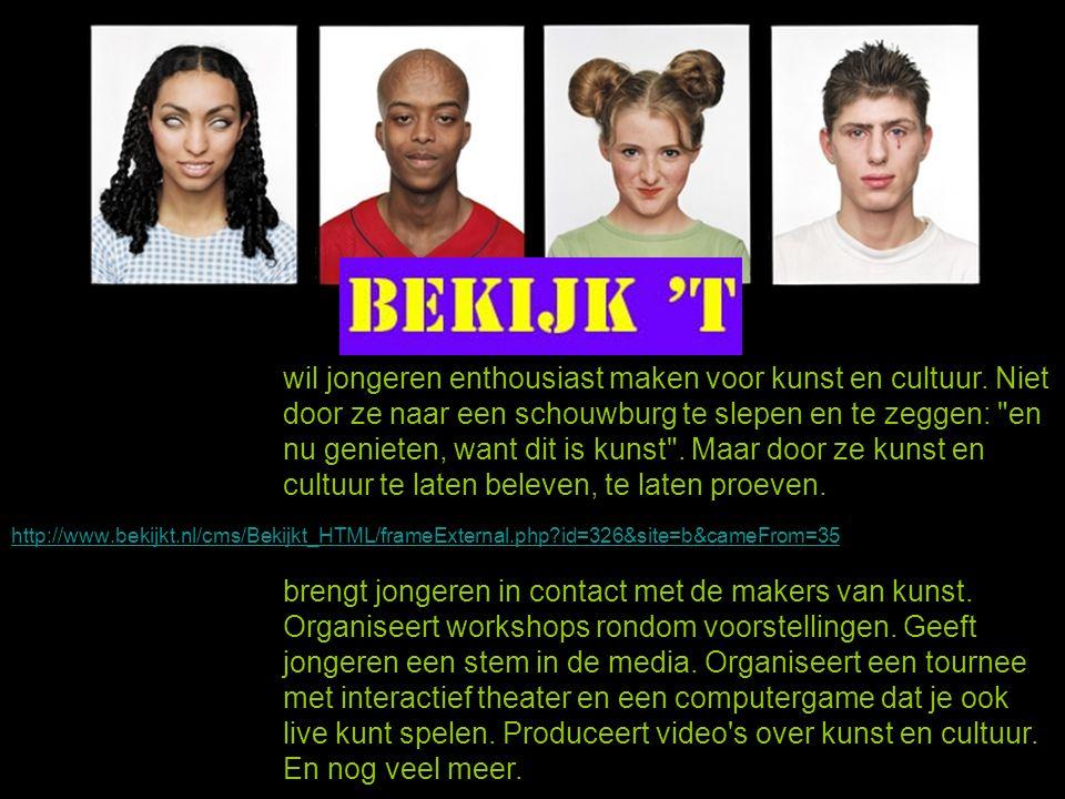 http://www.bekijkt.nl/cms/Bekijkt_HTML/frameExternal.php?id=326&site=b&cameFrom=35 Hoor 't Voel 't Maak 't Beleef 't Bekijk 't wil jongeren enthousias