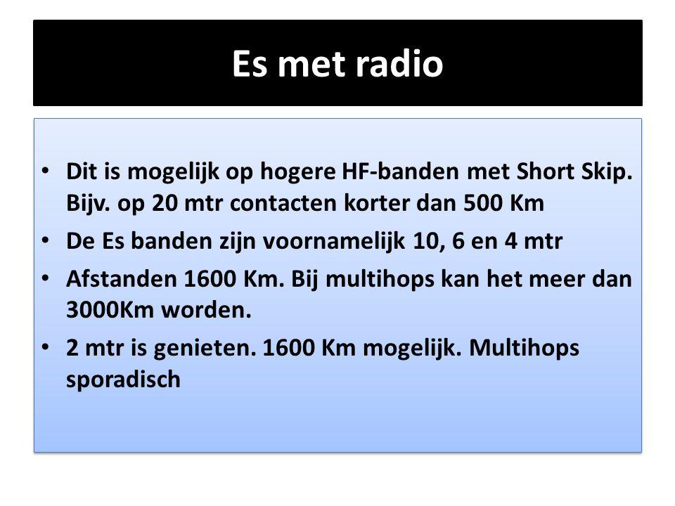 Es met radio • Dit is mogelijk op hogere HF-banden met Short Skip. Bijv. op 20 mtr contacten korter dan 500 Km • De Es banden zijn voornamelijk 10, 6