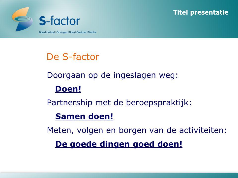 De S-factor Doorgaan op de ingeslagen weg: Doen! Partnership met de beroepspraktijk: Samen doen! Meten, volgen en borgen van de activiteiten: De goede