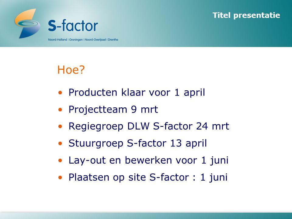 Titel presentatie Hoe? •Producten klaar voor 1 april •Projectteam 9 mrt •Regiegroep DLW S-factor 24 mrt •Stuurgroep S-factor 13 april •Lay-out en bewe