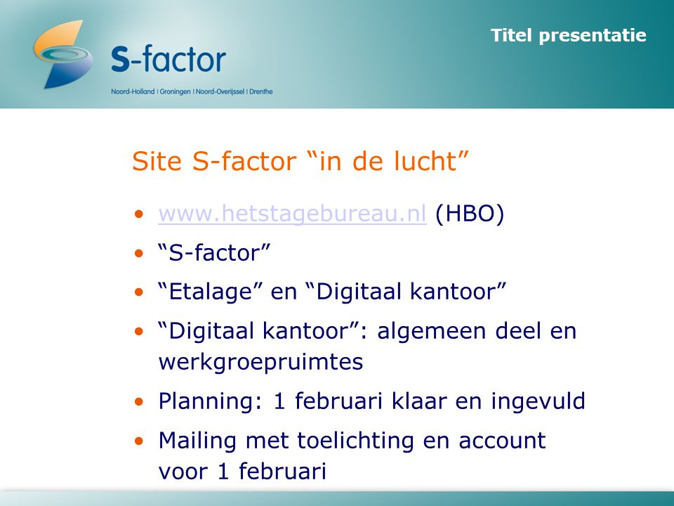 Titel presentatie Site S-factor in de lucht •www.hetstagebureau.nl (HBO)www.hetstagebureau.nl • S-factor • Etalage en Digitaal kantoor • Digitaal kantoor : algemeen deel en werkgroepruimtes •Planning: 1 februari klaar en ingevuld •Mailing met toelichting en account voor 1 februari