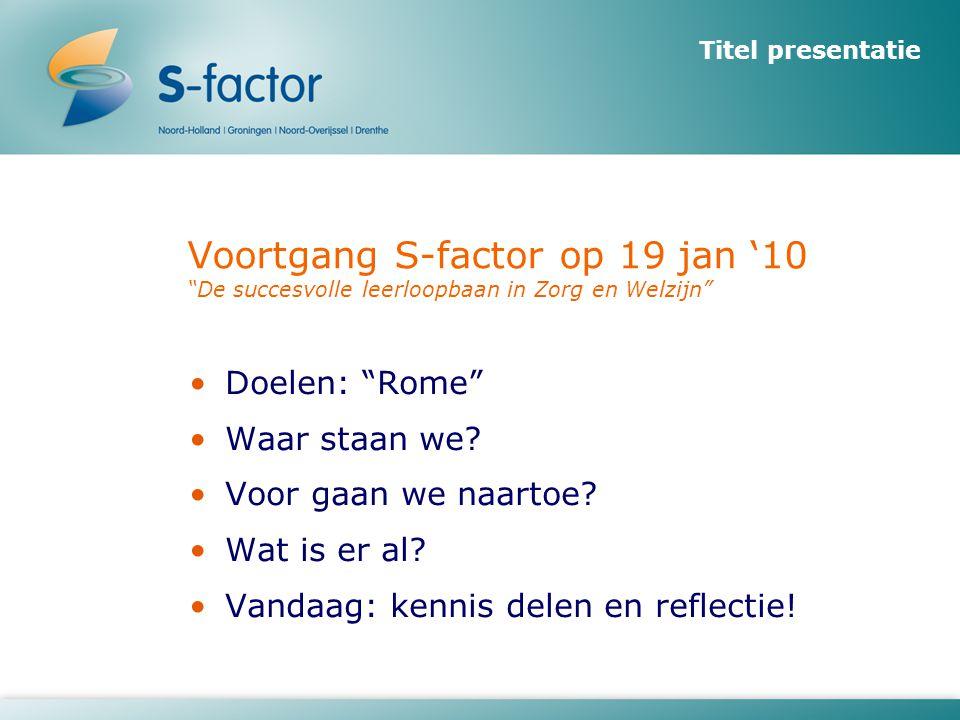 Voortgang S-factor op 19 jan '10 De succesvolle leerloopbaan in Zorg en Welzijn •Doelen: Rome •Waar staan we.