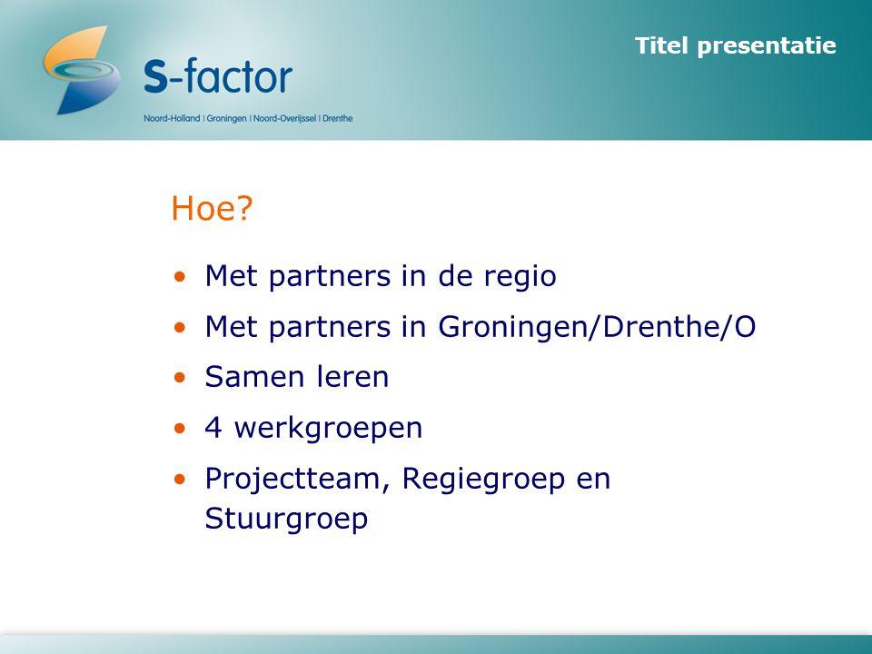 Hoe? •Met partners in de regio •Met partners in Groningen/Drenthe/O •Samen leren •4 werkgroepen •Projectteam, Regiegroep en Stuurgroep