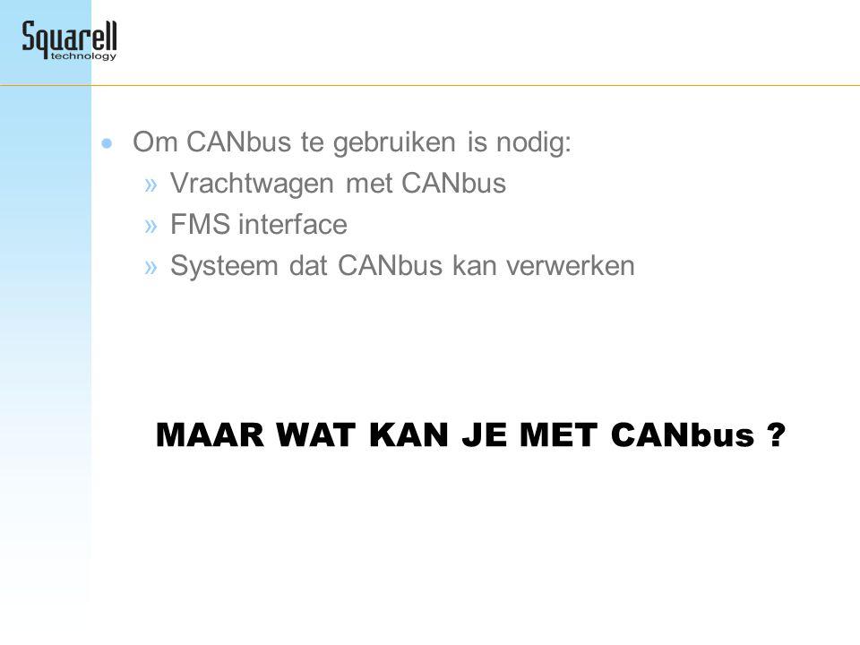  Om CANbus te gebruiken is nodig: »Vrachtwagen met CANbus »FMS interface »Systeem dat CANbus kan verwerken MAAR WAT KAN JE MET CANbus ?