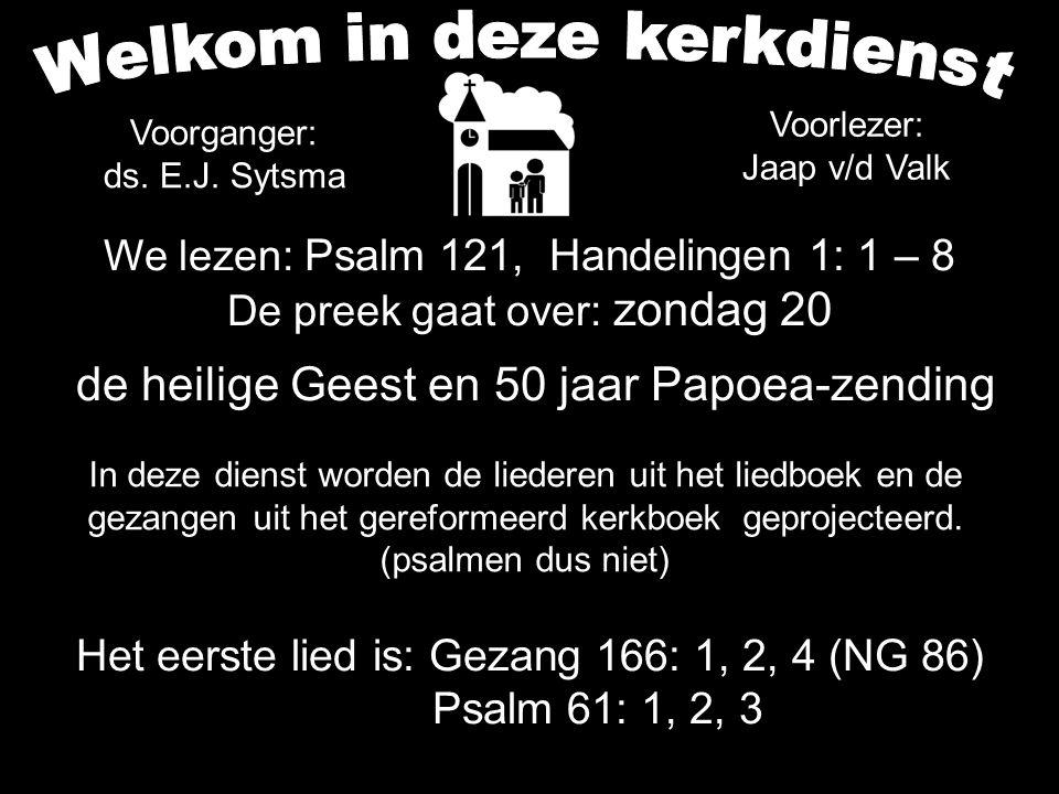 We lezen: Psalm 121, Handelingen 1: 1 – 8 De preek gaat over: zondag 20 de heilige Geest en 50 jaar Papoea-zending Het eerste lied is: Gezang 166: 1,