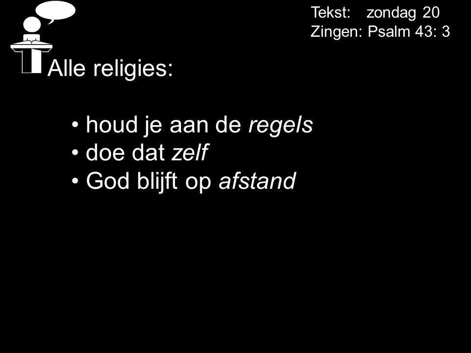 Tekst: zondag 20 Zingen: Psalm 43: 3 Alle religies: • houd je aan de regels • doe dat zelf • God blijft op afstand