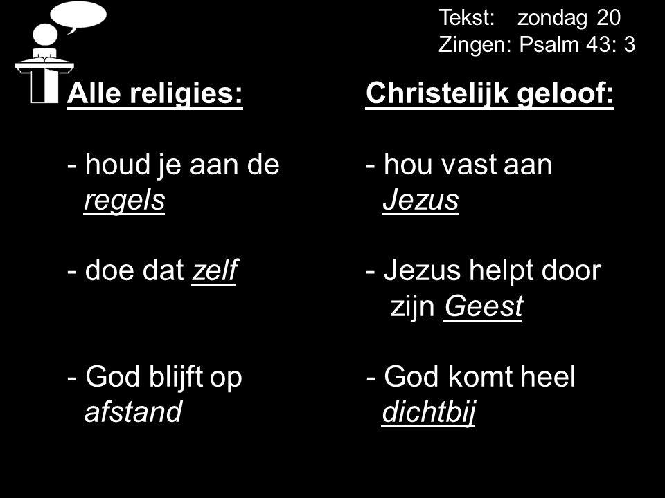 Tekst: zondag 20 Zingen: Psalm 43: 3 Alle religies: Christelijk geloof: - houd je aan de - hou vast aan regels Jezus - doe dat zelf - Jezus helpt door