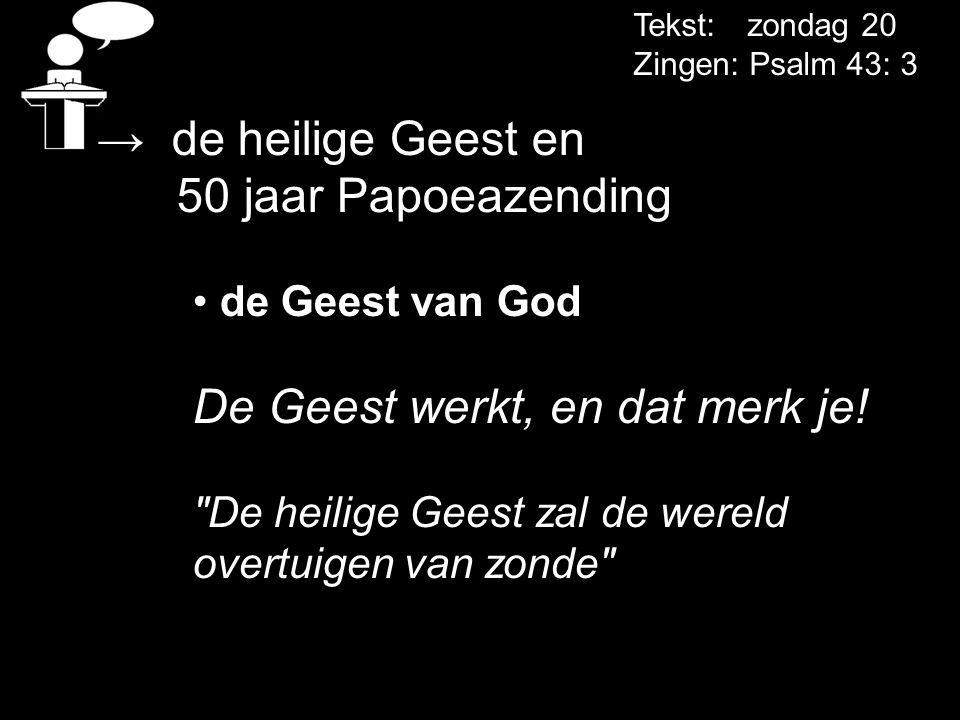 Tekst: zondag 20 Zingen: Psalm 43: 3 → de heilige Geest en 50 jaar Papoeazending • de Geest van God De Geest werkt, en dat merk je!