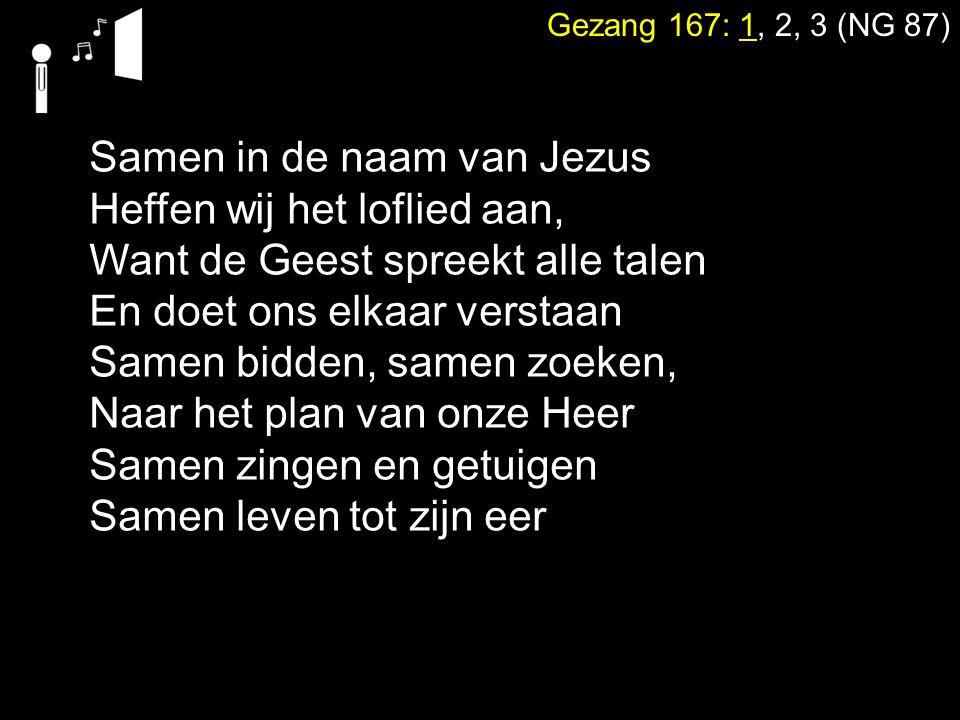 Gezang 167: 1, 2, 3 (NG 87) Samen in de naam van Jezus Heffen wij het loflied aan, Want de Geest spreekt alle talen En doet ons elkaar verstaan Samen