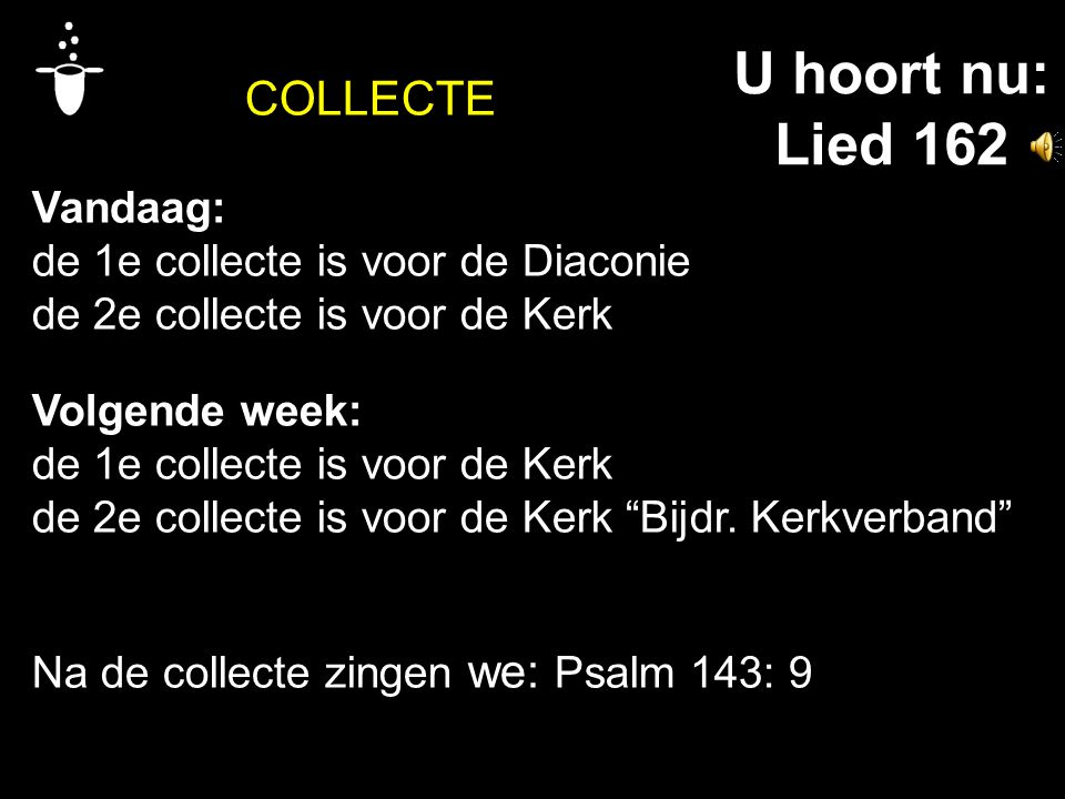 COLLECTE Vandaag: de 1e collecte is voor de Diaconie de 2e collecte is voor de Kerk Volgende week: de 1e collecte is voor de Kerk de 2e collecte is vo