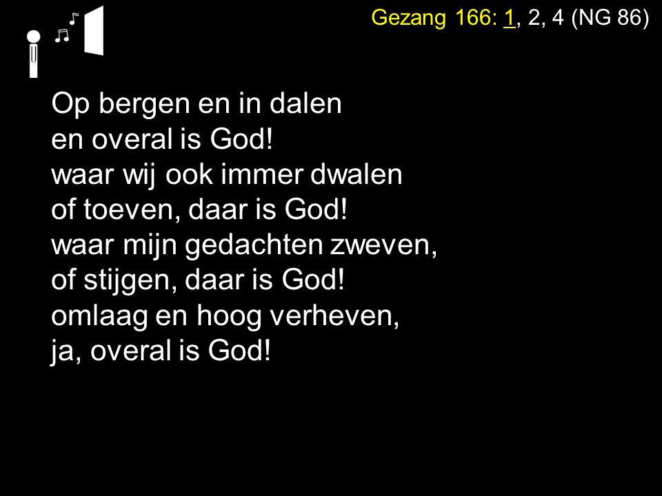 Gezang 166: 1, 2, 4 (NG 86) Op bergen en in dalen en overal is God! waar wij ook immer dwalen of toeven, daar is God! waar mijn gedachten zweven, of s