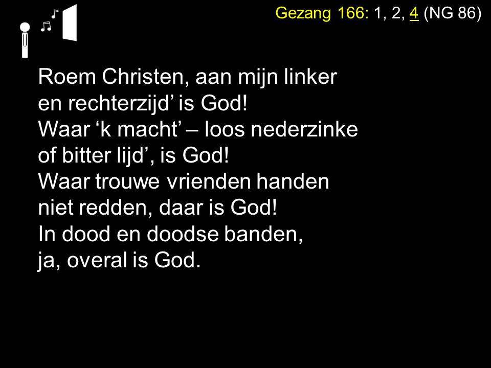 Gezang 166: 1, 2, 4 (NG 86) Roem Christen, aan mijn linker en rechterzijd' is God! Waar 'k macht' – loos nederzinke of bitter lijd', is God! Waar trou