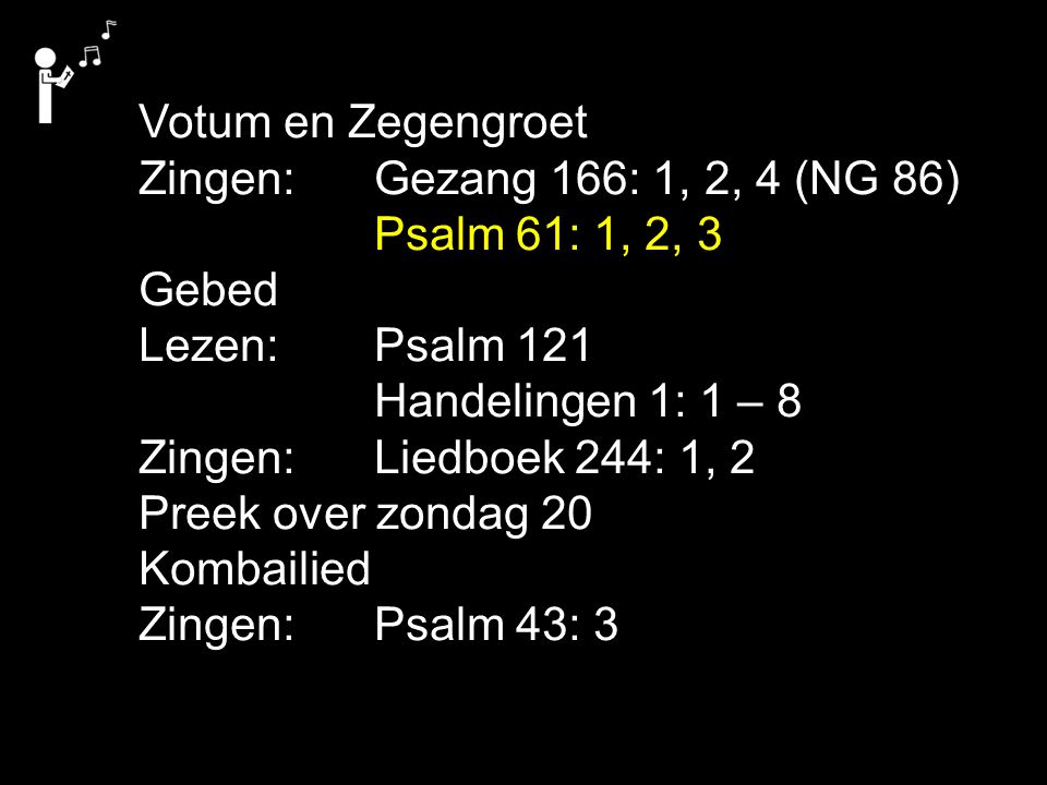Liedboek 244Liedboek 244 Votum en Zegengroet Zingen: Gezang 166: 1, 2, 4 (NG 86) Psalm 61: 1, 2, 3 Gebed Lezen: Psalm 121 Handelingen 1: 1 – 8 Zingen: Liedboek 244: 1, 2 Preek over zondag 20 Kombailied Zingen: Psalm 43: 3