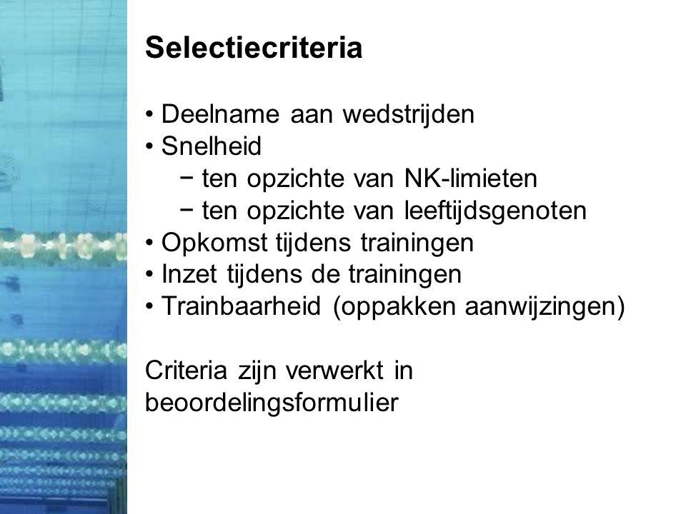 Selectiecriteria • Deelname aan wedstrijden • Snelheid − ten opzichte van NK-limieten − ten opzichte van leeftijdsgenoten • Opkomst tijdens trainingen • Inzet tijdens de trainingen • Trainbaarheid (oppakken aanwijzingen) Criteria zijn verwerkt in beoordelingsformulier